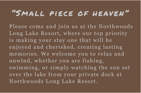 """Small piece of heaven"" Please come and join us at the Northwoods Long Lake Resort, where our top priority is making your stay one that will be enjoyed and cherished, creating lasting memories. We welcome you to relax and unwind, whether you are fishing, swimming, or simply watching the sun set over the lake from your private dock at Northwoods Long Lake Resort."