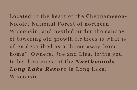 "Located in the heart of the Chequamegon-Nicolet National Forest of northern Wisconsin, and nestled under the canopy of towering old growth fir trees is what is often described as a ""home away from home"". Owners, Joe and Lisa, invite you to be their guest"