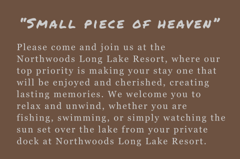 Please come and join us at the Northwoods Long Lake Resort, where our top priority is making your stay one that will be enjoyed and cherished, creating lasting memories. We welcome you to relax and unwind, whether you are fishing, swimming, or simply watc